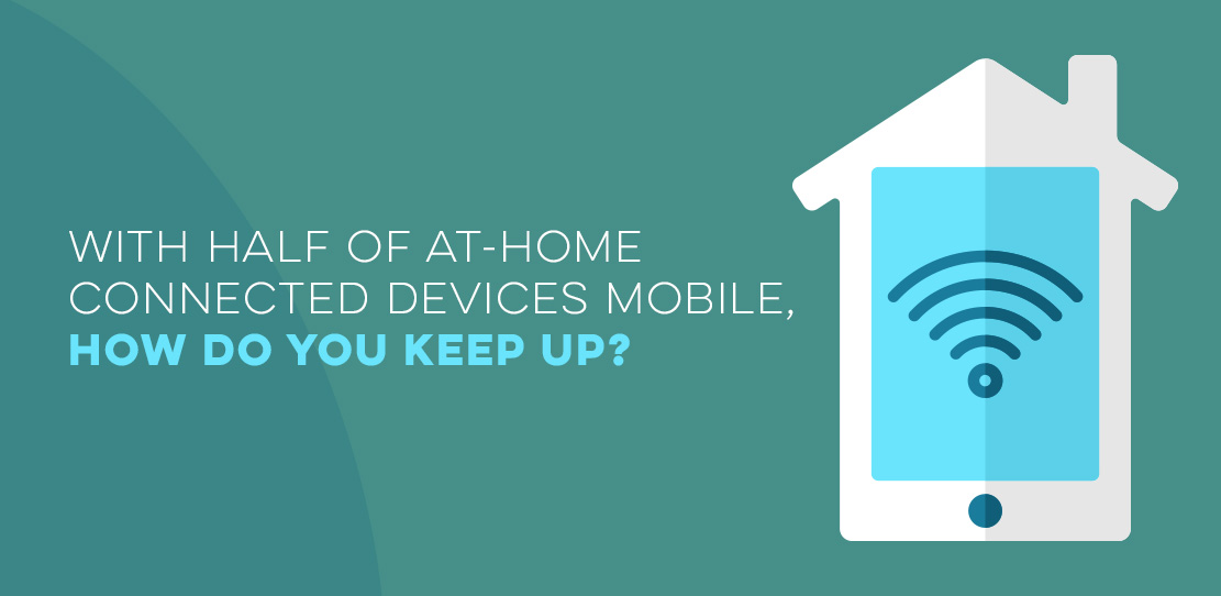 With Half Of At-Home Connected Devices Mobile, How Do Marketers Keep Up?