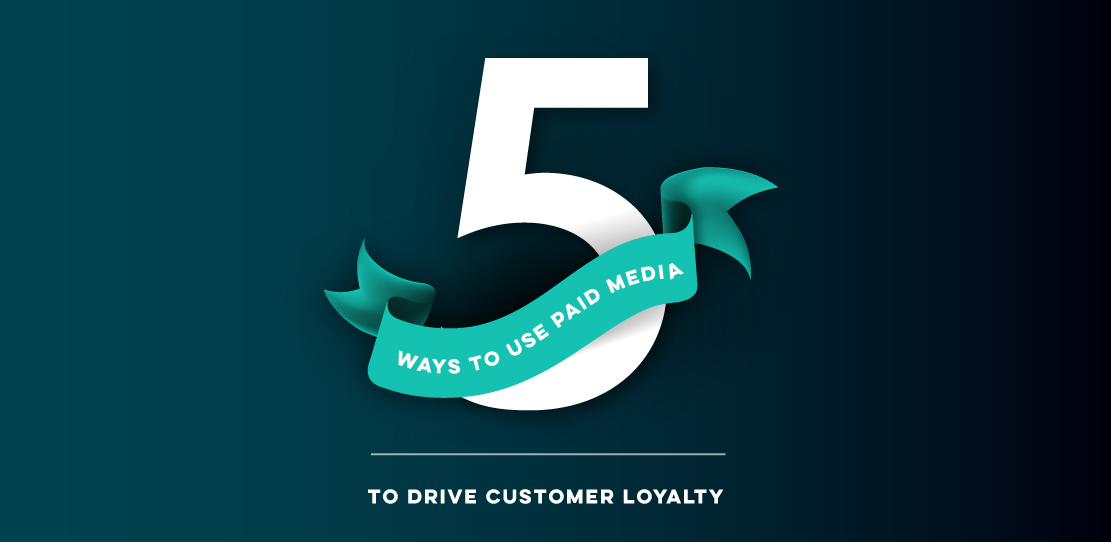 5 Ways to Use Paid Media to Drive Customer Loyalty